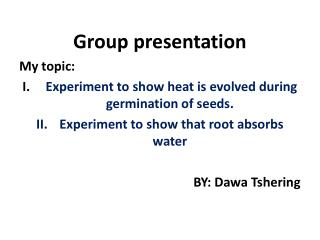 Group presentation My topic: Experiment to show heat is evolved during germination of seeds.
