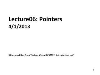 Lecture06: Pointers 4/1/2013 Slides modified from Yin Lou, Cornell CS2022: Introduction to C
