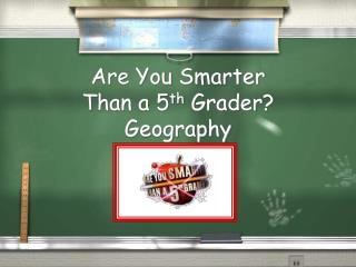 Are You Smarter  Than a 5 th  Grader? Geography