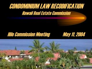 CONDOMINIUM LAW RECODIFICATION Hawaii Real Estate Commission Hilo Commission MeetingMay 11, 2004