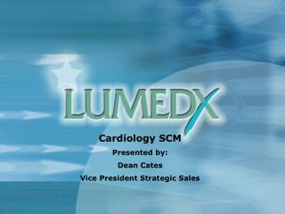 Cardiology SCM Presented by: Dean Cates Vice President Strategic Sales