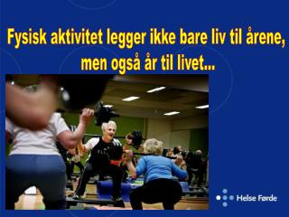 Fysisk aktivitet legger ikke bare liv til årene,  men også år til livet...