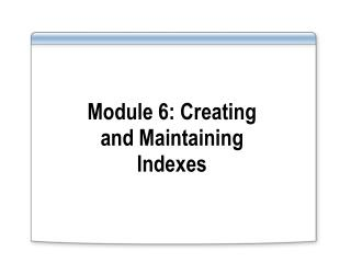 Module 6: Creating and Maintaining Indexes