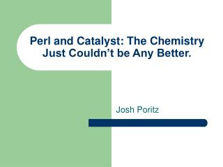 Perl and Catalyst: The Chemistry Just Couldn't be Any Better.