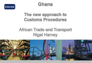 Ghana  The new approach to  Customs Procedures  African Trade and Transport  Nigel Harvey