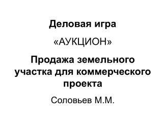 Деловая игра «АУКЦИОН» Продажа земельного участка для коммерческого проекта Соловьев М.М.