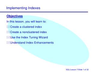Objectives In this lesson, you will learn to: Create a clustered index Create a nonclustered index