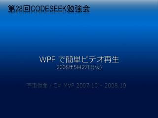 WPF  で簡 単ビデオ再生 2008 年 5 月 27 日 ( 火 )