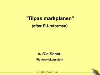 """""""Tilpas markplanen"""" (efter EU-reformen) v/ Ole Schou Planteavlskonsulent"""