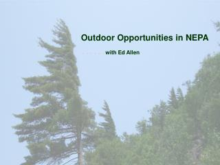 Outdoor Opportunities in NEPA …… with Ed Allen