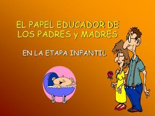 EL PAPEL EDUCADOR DE LOS PADRES y MADRES