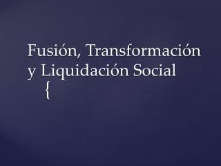 Fusión, Transformación y Liquidación Social