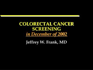 COLORECTAL CANCER SCREENING  in December of 2002