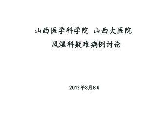 山西医学科学院 山西大医院  风湿科疑难病例讨论 2012年 3 月 8 日
