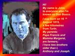 Hi My name is John,  to everyone else I m known as Don Bosco.       I was born on 16th August 1815,              a few k