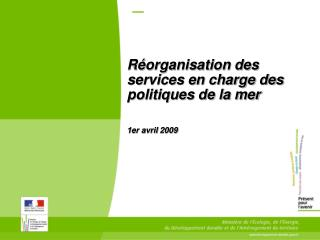 Réorganisation des services en charge des politiques de la mer 1er avril 2009