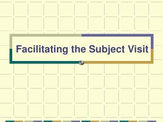 Facilitating the Subject Visit