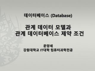 데이터베이스  (Database) 관계 데이터 모델과 관계 데이터베이스 제약 조건 문양세 강원대학교  IT 대학  컴퓨터과학전공