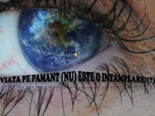 Viata pe Pamant (nu)  este  o  intamplare !(?)