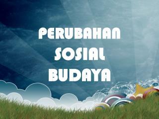 PERUBAHAN  SOSIAL BUDAYA