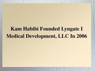 Kam Habibi Founded Lyngate I Medical Development, LLC In 2006