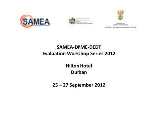 SAMEA-DPME-DEDT Evaluation Workshop Series 2012 Hilton Hotel Durban 25 – 27 September 2012