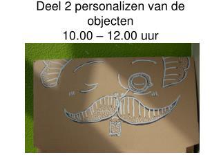 Deel 2 personalizen van de objecten 10.00 – 12.00 uur