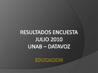 RESULTADOS ENCUESTA  JULIO 2010  UNAB � DATAVOZ EDUCACION