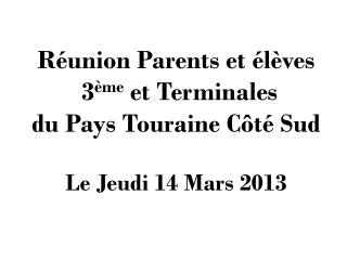 Réunion Parents et élèves   3 ème  et Terminales  du Pays Touraine Côté Sud Le Jeudi 14 Mars 2013