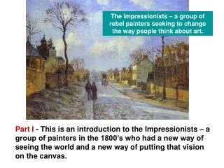 The Impressionists – a group of rebel painters seeking to change the way people think about art.