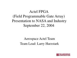 Actel FPGA  (Field Programmable Gate Array)  Presentation to NASA and Industry September 22, 2004