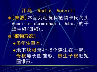 川乌   Radix  Aconiti [ 来源 ] 本品为毛茛科植物卡氏乌头 Aconitum carmichaeli Debx .的干燥主根 ( 母根 ) 。 [ 植物形态 ] 多年生草本 。