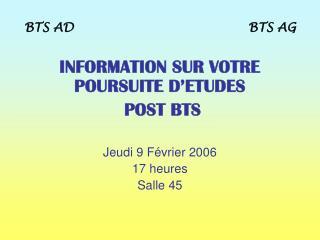 INFORMATION SUR VOTRE POURSUITE D'ETUDES  POST BTS Jeudi 9 Février 2006 17 heures  Salle 45