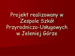 Projekt realizowany w Zespole Szkół Przyrodniczo-Usługowych w Jeleniej Górze