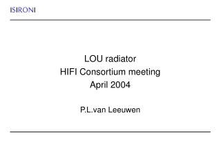 LOU radiator HIFI Consortium meeting April 2004 P.L.van Leeuwen