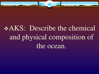 AKS:  Describe the chemical and physical composition of the ocean.