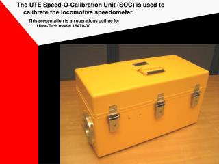The UTE Speed-O-Calibration Unit (SOC) is used to      calibrate the locomotive speedometer.