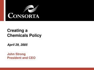 Creating a  Chemicals Policy April 29, 2005 John Strong President and CEO