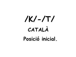 /K/-/T/       CATALÀ         Posició inicial.