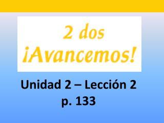 Unidad 2 – Lecci ón 2 p. 133