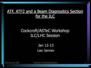 ATF, ATF2 and a Beam Diagnostics Section for the ILC Cockcroft/ASTeC Workshop ILC/LHC Session
