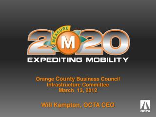 Orange  County  Business Council  Infrastructure Committee March  13, 2012 Will Kempton, OCTA CEO