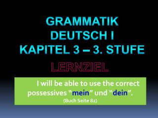 I will be able to use the correct possessives � mein � und � dein �.  ( Buch Seite  82)