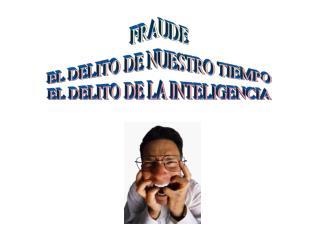 FRAUDE EL DELITO DE NUESTRO TIEMPO EL DELITO DE LA INTELIGENCIA