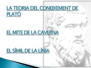 LA TEORIA DEL CONEIXEMENT DE PLATÓ EL MITE DE LA CAVERNA EL SÍMIL DE LA LÍNIA