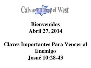 Bienvenidos Abril 27, 2014 Claves Importantes Para Vencer al Enemigo Josué 10:28-43