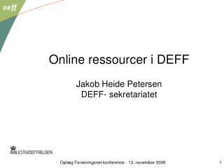 Online ressourcer i DEFF Jakob Heide Petersen DEFF- sekretariatet