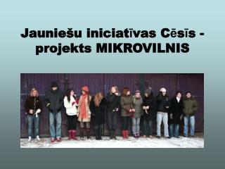 Jauniešu iniciat ī vas C ē s ī s - projekts MIKROVILNIS
