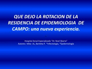 QUE DEJO LA ROTACION DE LA RESIDENCIA DE EPIDEMIOLOGIA  DE CAMPO: una nueva experiencia. .