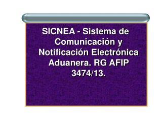SICNEA - Sistema de Comunicación y Notificación Electrónica Aduanera. RG AFIP 3474/13.